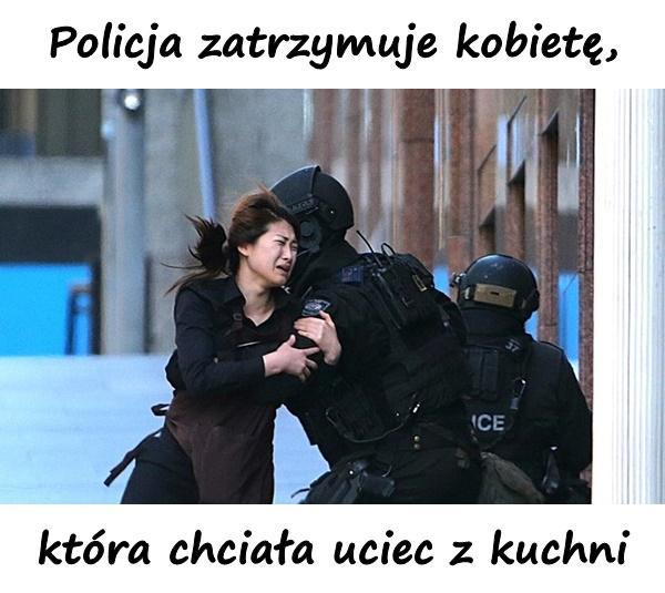 Policja zatrzymuje kobietę, która chciała uciec z kuchni