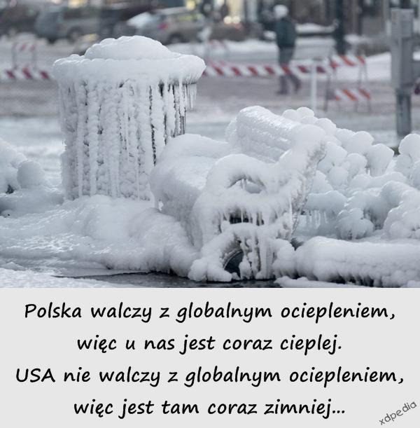 Polska walczy z globalnym ociepleniem, więc u nas jest coraz cieplej. USA nie walczy z globalnym ociepleniem, więc jest tam coraz zimniej...