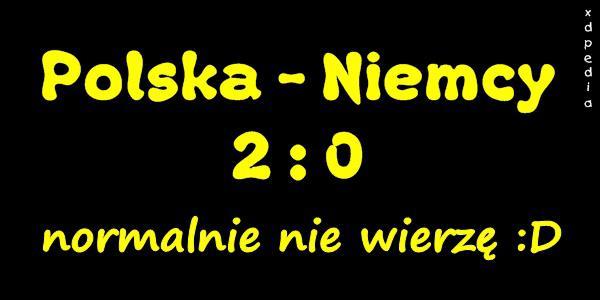 Polska - Niemcy 2:0, normalnie nie wierzę :D
