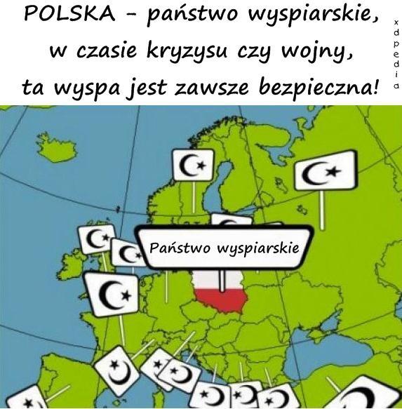 POLSKA - państwo wyspiarskie, w czasie kryzysu czy wojny, ta wyspa jest zawsze bezpieczna!