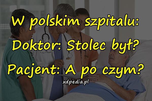 W polskim szpitalu: Doktor: Stolec był? Pacjent: A po czym?
