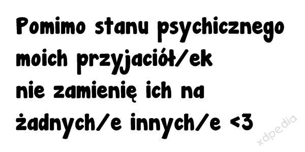 Pomimo stanu psychicznego moich przyjaciół/ek nie zamienię ich na żadnych/e innych/e  Tagi: przyjaciółki, zamiana, memy, mem, psychika, przyjaźń, zaufanie, bliskość, besty, przyjacele.