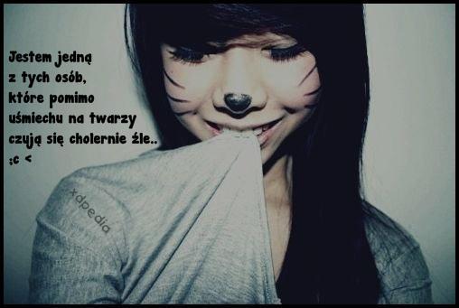Jestem jedną z tych osób, które pomimo uśmiechu na twarzy czują się cholernie źle.. ;c <