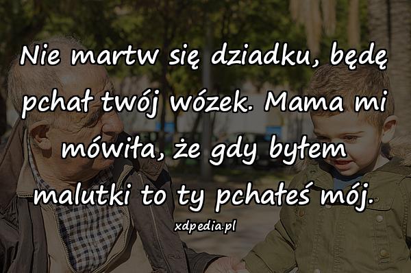 Nie martw się dziadku, będę pchał twój wózek. Mama mi mówiła, że gdy byłem malutki to ty pchałeś mój.