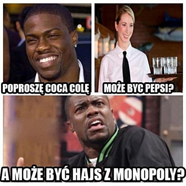 - Poproszę Coca Colę - A może być Pepsi? - A może być hajs z monopoly?