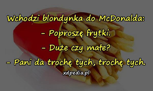 Wchodzi blondynka do McDonalda: - Poproszę frytki. - Duże czy małe? - Pani da trochę tych, trochę tych.