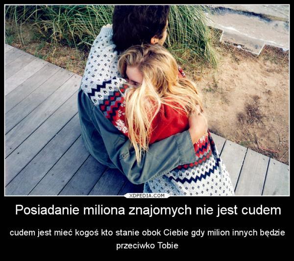 Posiadanie miliona znajomych nie jest cudem cudem jest mieć kogoś kto stanie obok Ciebie gdy milion innych będzie przeciwko Tobie
