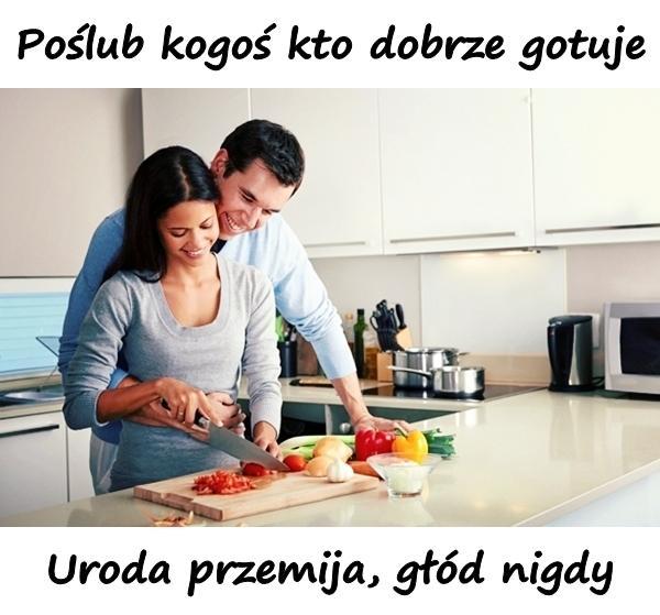 Poślub kogoś kto dobrze gotuje. Uroda przemija, głód nigdy.