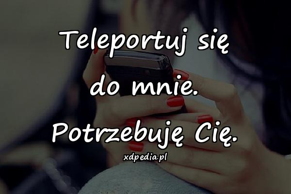 Teleportuj się do mnie. Potrzebuję Cię.