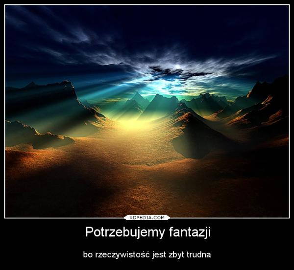 Potrzebujemy fantazji bo rzeczywistość jest zbyt trudna