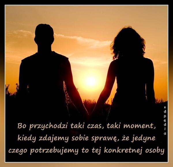 Bo przychodzi taki czas, taki moment, kiedy zdajemy sobie sprawę, że jedyne czego potrzebujemy to tej konkretnej osoby