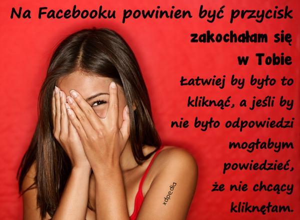 Na Facebooku powinien być przycisk zakochałam się w Tobie. Łatwiej by było to kliknąć, a jeśli by nie było odpowiedzi mogłabym powiedzieć, że nie chcący kliknęłam.