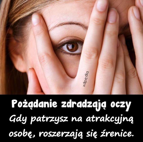 Pożądanie zdradzają oczy Gdy patrzysz na atrakcyjną osobę, roszerzają się źrenice.