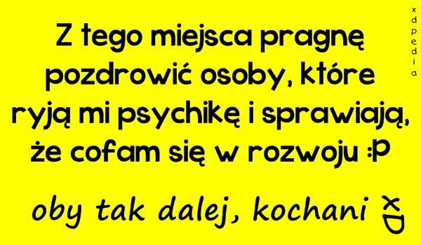 Z tego miejsca pragnę pozdrowić osoby, które ryją mi psychikę i sprawiają, że cofam się w rozwoju :P oby tak dalej, kochani  xD