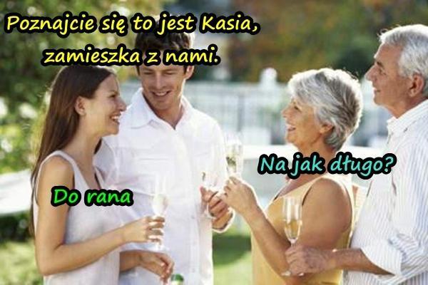- Poznajcie się to jest Kasia, zamieszka z nami. - Na jak długo? - Do rana.
