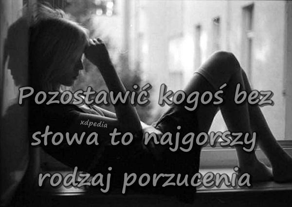 Pozostawić kogoś bez słowa to najgorszy rodzaj porzucenia