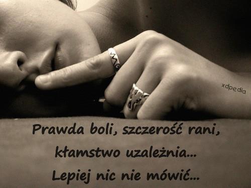 Prawda boli, szczerość rani, kłamstwo uzależnia... Lepiej nic nie mówić...