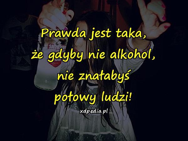 Prawda jest taka, że gdyby nie alkohol, nie znałabyś połowy ludzi!