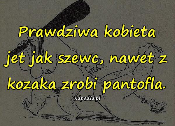 Prawdziwa kobieta jet jak szewc, nawet z kozaka zrobi pantofla.