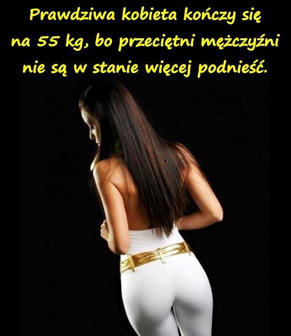 Prawdziwa kobieta kończy się na 55 kg, bo przeciętni mężczyźni nie są w stanie więcej podnieść.