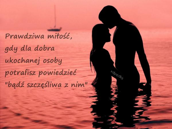 Prawdziwa miłość, gdy dla dobra ukochanej osoby potrafisz powiedzieć: bądź szczęśliwa z nim.