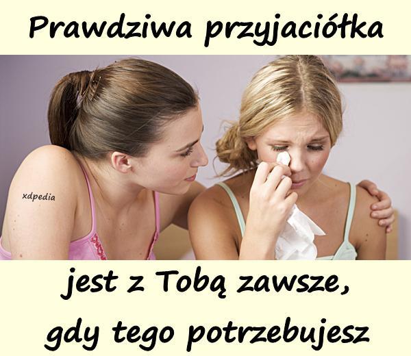 Prawdziwa przyjaciółka jest z Tobą zawsze, gdy tego potrzebujesz