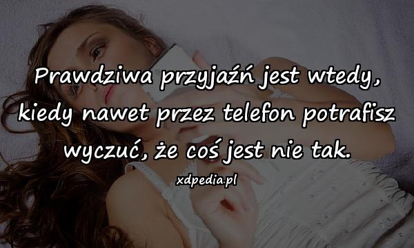 Prawdziwa przyjaźń jest wtedy, kiedy nawet przez telefon potrafisz wyczuć, że coś jest nie tak.