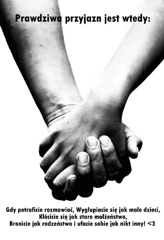 Prawdziwa przyjaźń jest wtedy Gdy potraficie rozmawiać, wygłupiacie się jak małe dzieci, Kłócicie się jak stare małżeństwo, Bronicie jak rodzeństwo i ufacie sobie jak nikt inny! <3