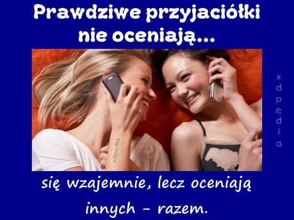 Prawdziwe przyjaciółki nie oceniają się wzajemnie, lecz oceniają innych - razem.