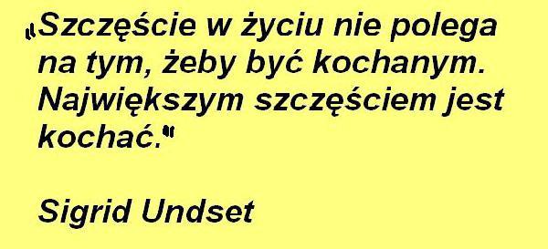 Szczęście w życiu nie polega na tym, żeby być kochanym. Największym szczęściem jest kochać. Sigrid Undset
