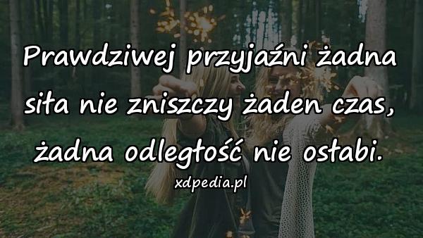 Prawdziwej przyjaźni żadna siła nie zniszczy żaden czas, żadna odległość nie osłabi.