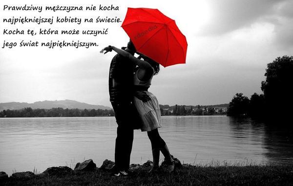 Prawdziwy mężczyzna nie kocha najpiękniejszej kobiety na świecie. Kocha tę, która może uczynić jego świat najpiękniejszym.