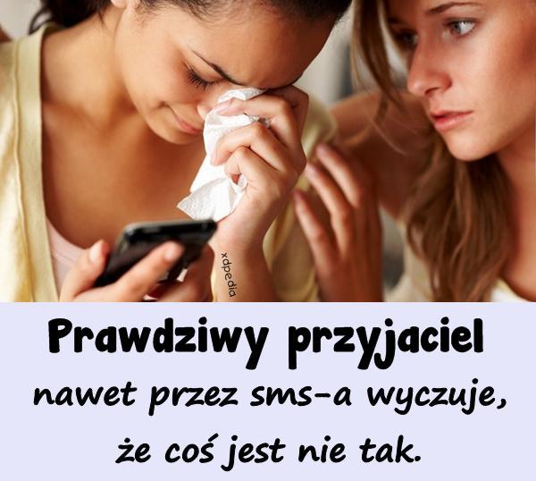Prawdziwy przyjaciel nawet przez sms-a wyczuje, że coś jest nie tak.
