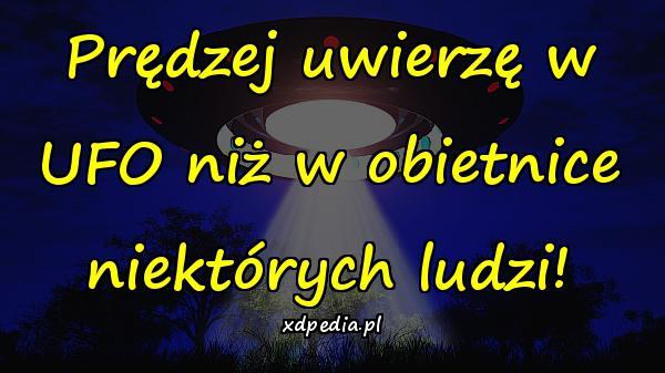 Prędzej uwierzę w UFO niż w obietnice niektórych ludzi!