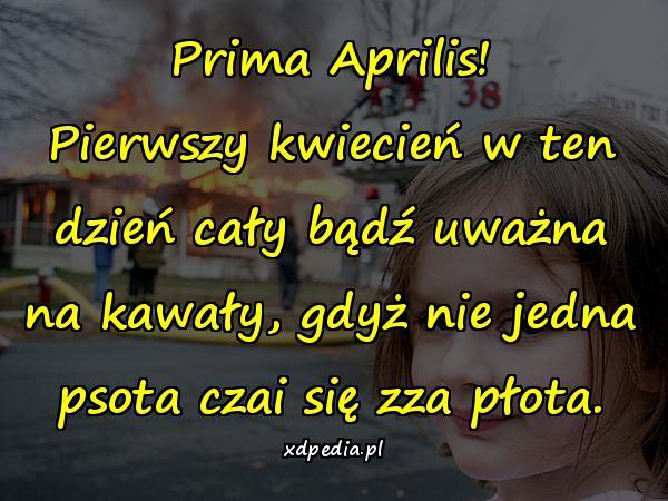Prima Aprilis! Pierwszy kwiecień w ten dzień cały bądź uważna na kawały, gdyż nie jedna psota czai się zza płota.