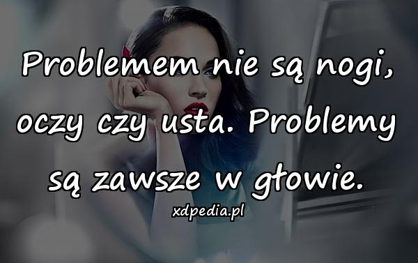 Problemem nie są nogi, oczy czy usta. Problemy są zawsze w głowie.