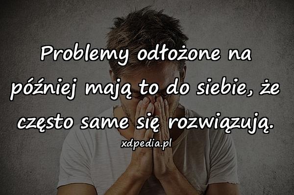 Problemy odłożone na później mają to do siebie, że często same się rozwiązują.