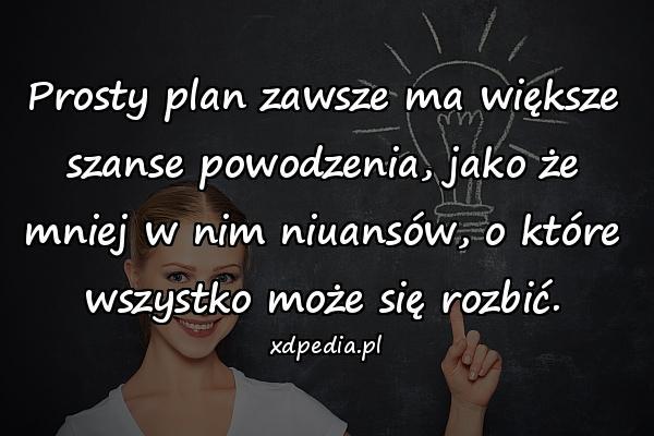 Prosty plan zawsze ma większe szanse powodzenia, jako że mniej w nim niuansów, o które wszystko może się rozbić.