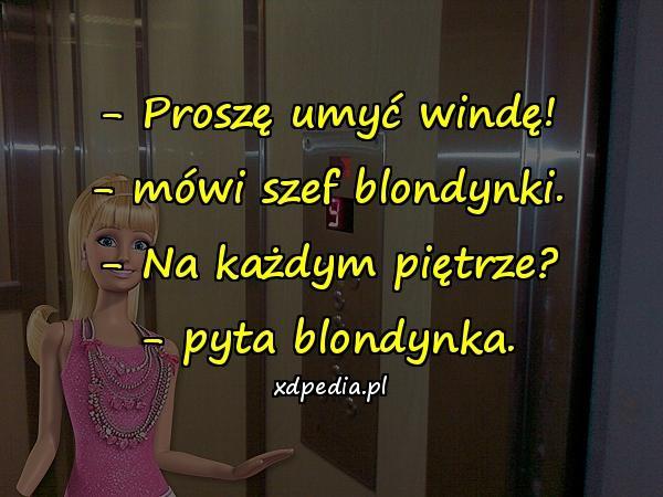 - Proszę umyć windę! - mówi szef blondynki. - Na każdym piętrze? - pyta blondynka.