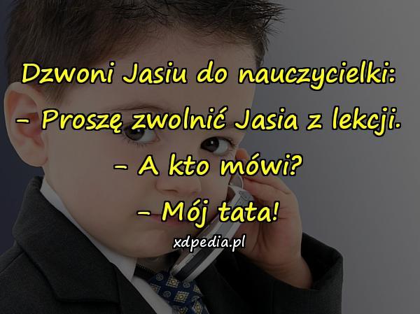 Dzwoni Jasiu do nauczycielki: - Proszę zwolnić Jasia z lekcji. - A kto mówi? - Mój tata!