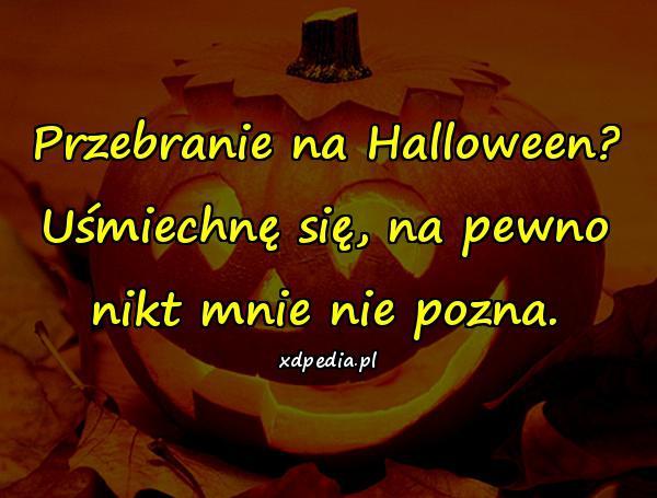 Przebranie na Halloween? Uśmiechnę się, na pewno nikt mnie nie pozna.