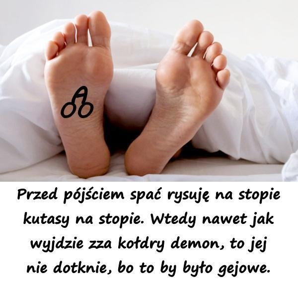 Przed pójściem spać rysuję na stopie kutasy na stopie. Wtedy nawet jak wyjdzie zza kołdry demon, to jej nie dotknie, bo to by było gejowe.