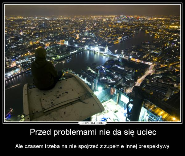 Przed problemami nie da się uciec Ale czasem trzeba na nie spojrzeć z zupełnie innej prespektywy