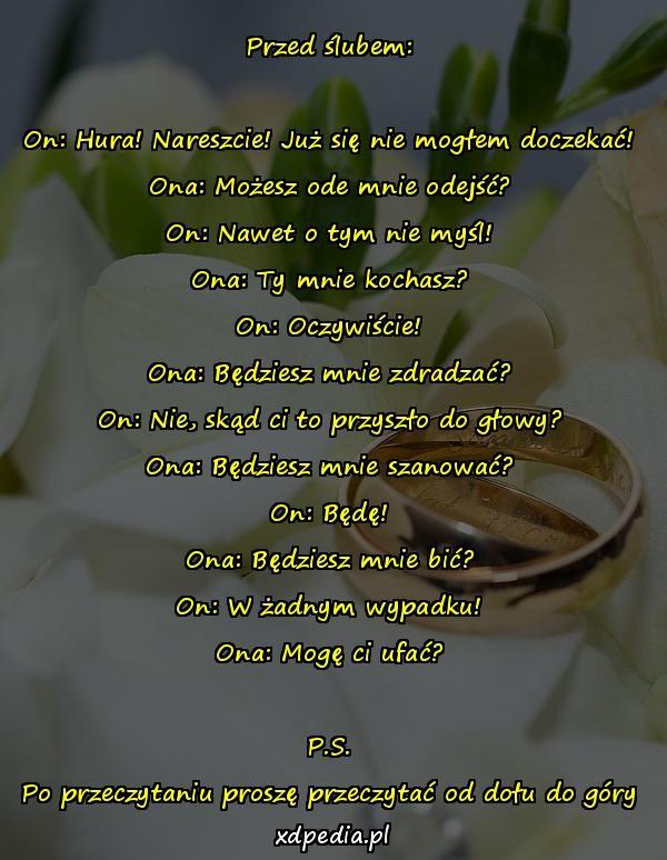 Przed ślubem: On: Hura! Nareszcie! Już się nie mogłem doczekać! Ona: Możesz ode mnie odejść? On: Nawet o tym nie myśl! Ona: Ty mnie kochasz? On: Oczywiście! Ona: Będziesz mnie zdradzać? On: Nie, skąd ci to przyszło do głowy? Ona: Będziesz mnie szanować? On: Będę! Ona: Będziesz mnie bić? On: W żadnym wypadku! Ona: Mogę ci ufać? P.S. Po przeczytaniu proszę przeczytać od dołu do góry