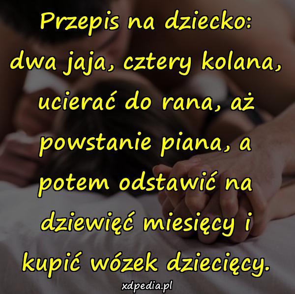 Przepis na dziecko: dwa jaja, cztery kolana, ucierać do rana, aż powstanie piana, a potem odstawić na dziewięć miesięcy i kupić wózek dziecięcy.