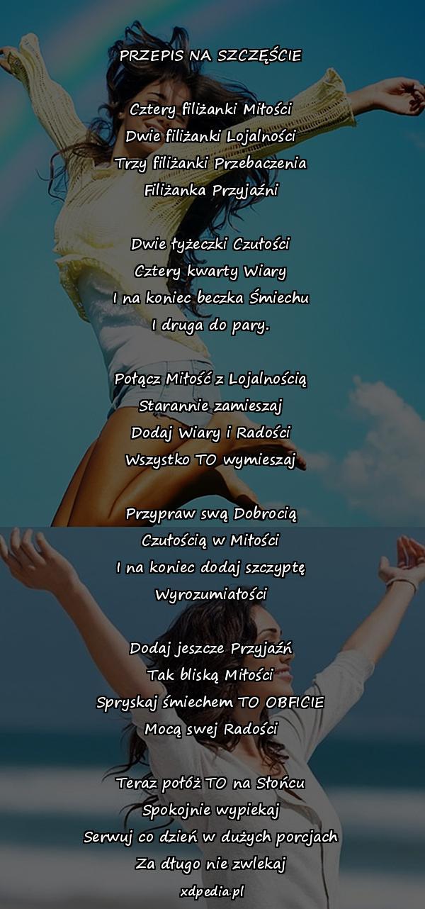 PRZEPIS NA SZCZĘŚCIE Cztery filiżanki Miłości Dwie filiżanki Lojalności Trzy filiżanki Przebaczenia Filiżanka Przyjaźni Dwie łyżeczki Czułości Cztery kwarty Wiary I na koniec beczka Śmiechu I druga do pary. Połącz Miłość z Lojalnością Starannie zamieszaj Dodaj Wiary i Radości Wszystko TO wymieszaj Przypraw swą Dobrocią Czułością w Miłości I na koniec dodaj szczyptę Wyrozumiałości Dodaj jeszcze Przyjaźń Tak bliską Miłości Spryskaj śmiechem TO OBFICIE Mocą swej Radości Teraz połóż TO na Słońcu Spokojnie wypiekaj Serwuj co dzień w dużych porcjach Za długo nie zwlekaj
