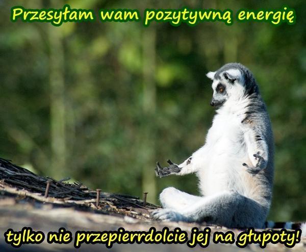 Przesyłam wam pozytywną energię, tylko nie przepierrdolcie jej na głupoty!