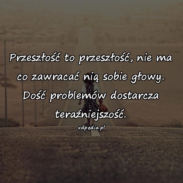 Przeszłość to przeszłość, nie ma co zawracać nią sobie głowy. Dość problemów dostarcza teraźniejszość.