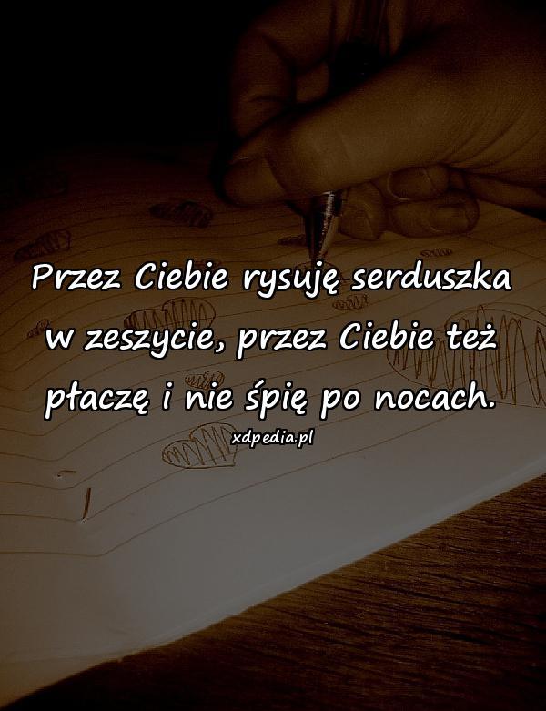 Przez Ciebie rysuję serduszka w zeszycie, przez Ciebie też płaczę i nie śpię po nocach.