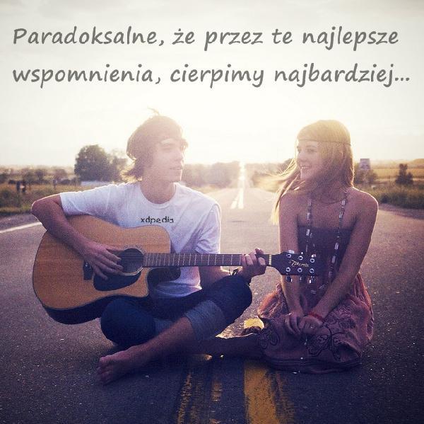 Paradoksalne, że przez te najlepsze wspomnienia, cierpimy najbardziej...
